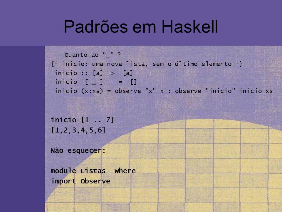 Padrões em Haskell inicio [1 .. 7] [1,2,3,4,5,6] Não esquecer: